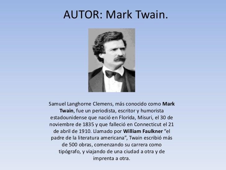AUTOR: Mark Twain.<br />Samuel Langhorne Clemens, más conocido como Mark Twain, fue un periodista, escritor y humorista es...