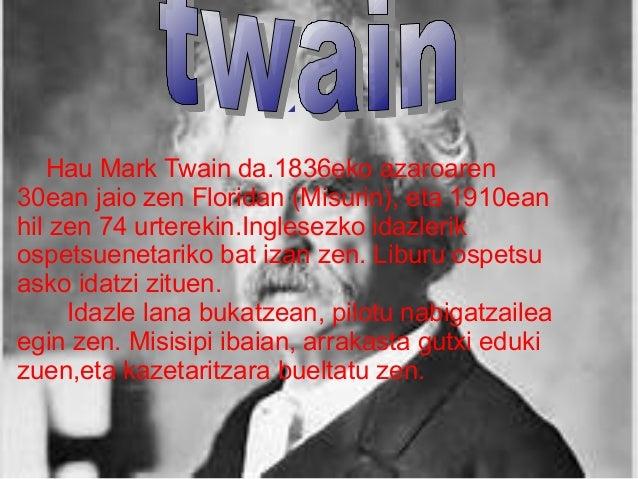 Hau Mark Twain da.1836eko azaroaren 30ean jaio zen Floridan (Misurin), eta 1910ean hil zen 74 urterekin.Inglesezko idazler...