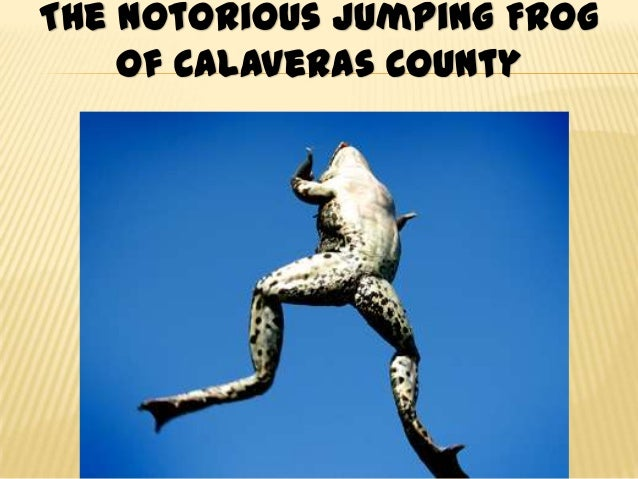 "the characterization of the celebrated jumping frog of calaveras county by mark twain This story, mark twain's ""the celebrated jumping frog of calaveras county,"" has a number of themes a thorough analysis of the work shows that they include deception and the idea of a tall."