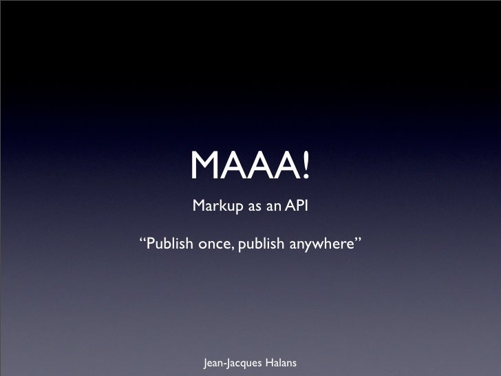 """MAAA!        Markup as an API  """"Publish once, publish anywhere""""              Jean-Jacques Halans"""
