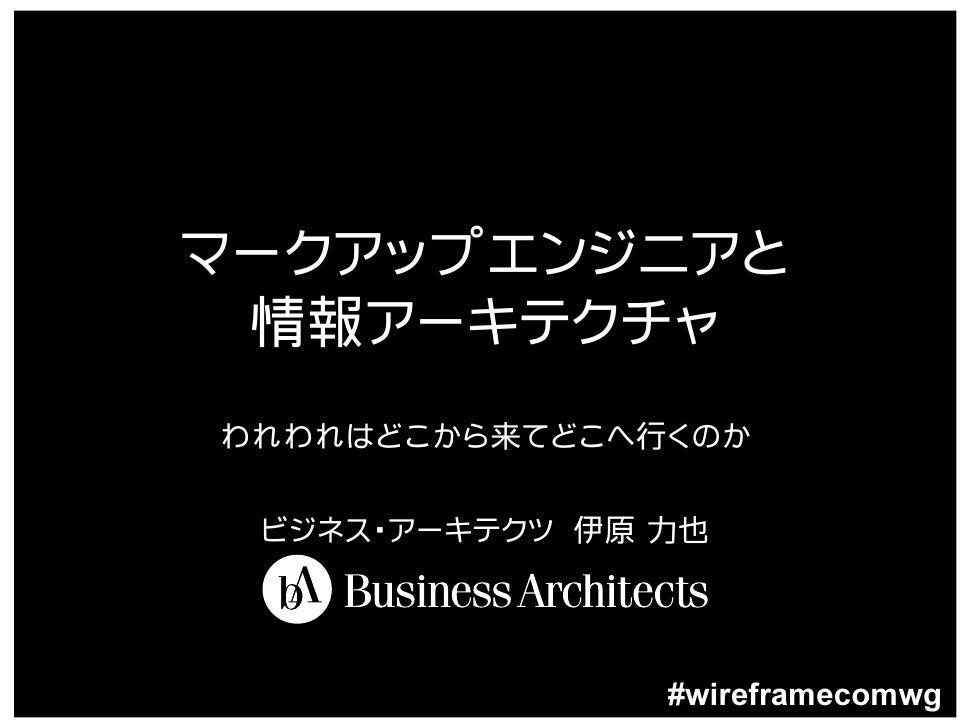 マークアップエンジニアと  情報アーキテクチャ われわれはどこから来てどこへ行くのか   ビジネス・アーキテクツ 伊原 力也                     #wireframecomwg