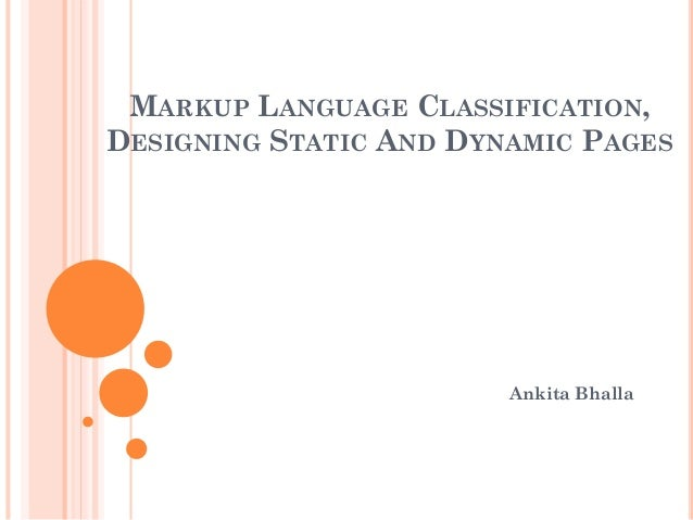 MARKUP LANGUAGE CLASSIFICATION, DESIGNING STATIC AND DYNAMIC PAGES Ankita Bhalla