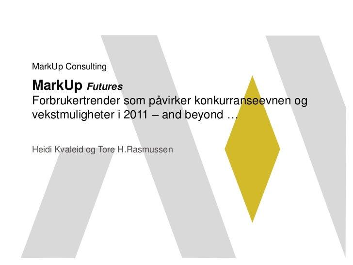 MarkUp ConsultingMarkUp FuturesForbrukertrender som påvirker konkurranseevnen ogvekstmuligheter i 2011 – and beyond …Heidi...