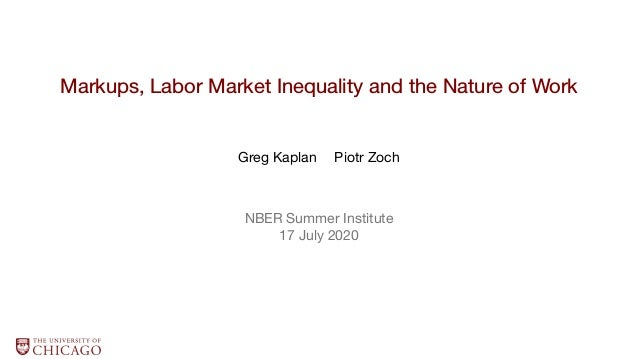 Markups, Labor Market Inequality and the Nature of Work Greg Kaplan Piotr Zoch NBER Summer Institute 17 July 2020