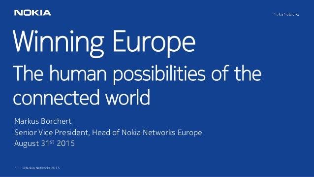 1 © Nokia Networks 2015 Winning Europe The human possibilities of the connected world Markus Borchert Senior Vice Presiden...