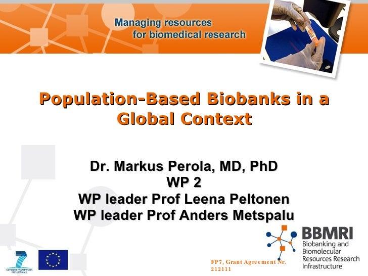 Population-Based Biobanks in a Global Context Dr. Markus Perola, MD, PhD WP 2 WP leader Prof Leena Peltonen WP leader Prof...