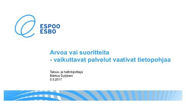 Arvoa vai suoritteita - vaikuttavat palvelut vaativat tietopohjaa Talous- ja hallintojohtaja Markus Syrjänen 5.5.2017
