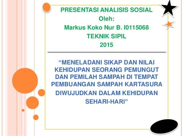 """PRESENTASI ANALISIS SOSIAL Oleh: Markus Koko Nur B. I0115068 TEKNIK SIPIL 2015 """"MENELADANI SIKAP DAN NILAI KEHIDUPAN SEORA..."""