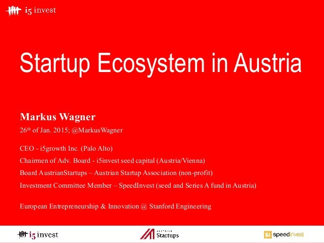 Startup Ecosystem in Austria Markus Wagner 26th of Jan. 2015; @MarkusWagner CEO - i5growth Inc. (Palo Alto) Chairmen of Ad...