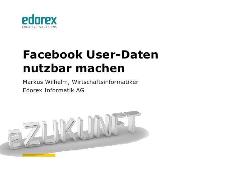 Facebook User-Datennutzbar machenMarkus Wilhelm, WirtschaftsinformatikerEdorex Informatik AG