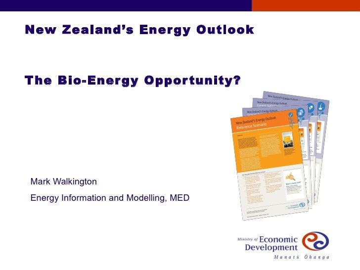 New Zealand's Energy Outlook The Bio-Energy Opportunity? Mark Walkington Energy Information and Modelling, MED