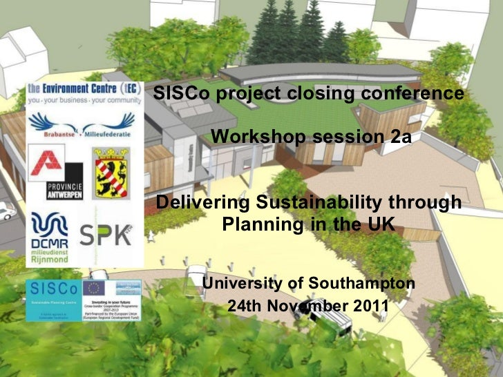 SISCo project closing conference  Workshop session 2a Delivering Sustainability through Planning in the UK University of S...