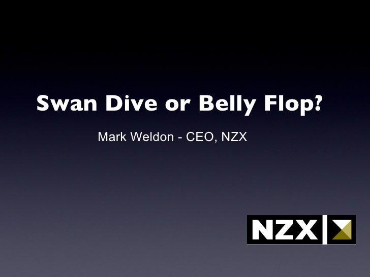 <ul><li>Swan Dive or Belly Flop? </li></ul>Mark Weldon - CEO, NZX