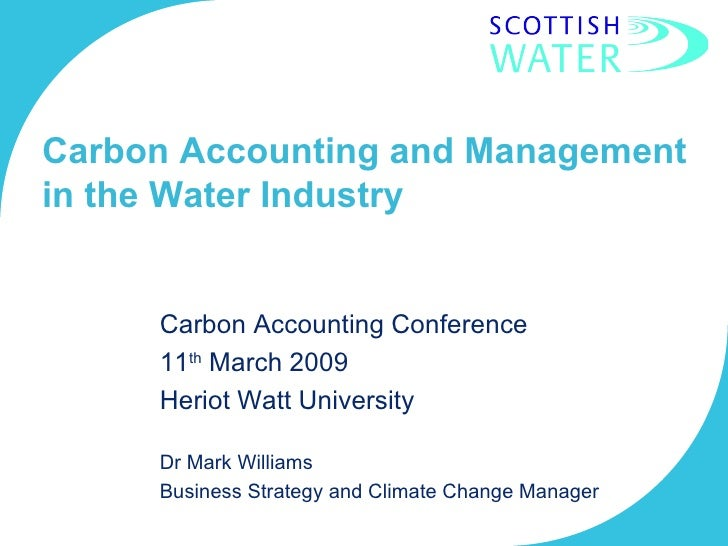 Carbon Accounting and Management in the Water Industry Carbon Accounting Conference 11 th  March 2009 Heriot Watt Universi...