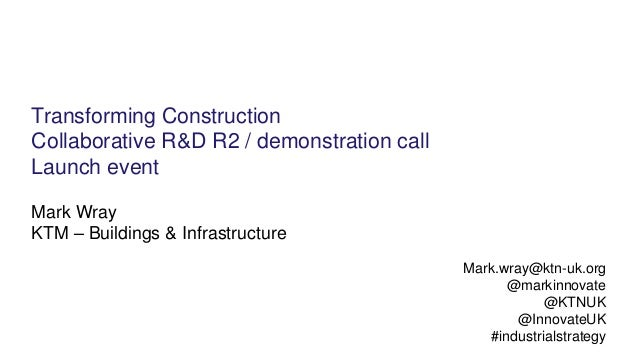 Transforming Construction Collaborative R&D R2 / demonstration call Launch event Mark Wray KTM – Buildings & Infrastructur...