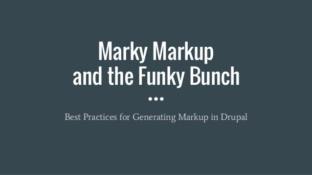 Marky Markup and the Funky Bunch Best Practices for Generating Markup in Drupal