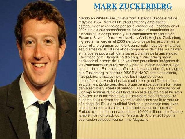 MARK ZUCKERBERG  Nacido en White Plains, Nueva York, Estados Unidos el 14 de  mayo de 1984. Mark es un programador y empre...
