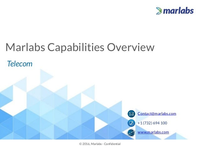Marlabs Capabilities Overview © 2016, Marlabs - Confidential Telecom Contact@marlabs.com +1 (732) 694 100 www.marlabs.com