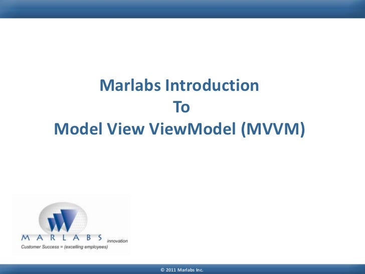 Marlabs Introduction              ToModel View ViewModel (MVVM)           © 2011 Marlabs Inc.