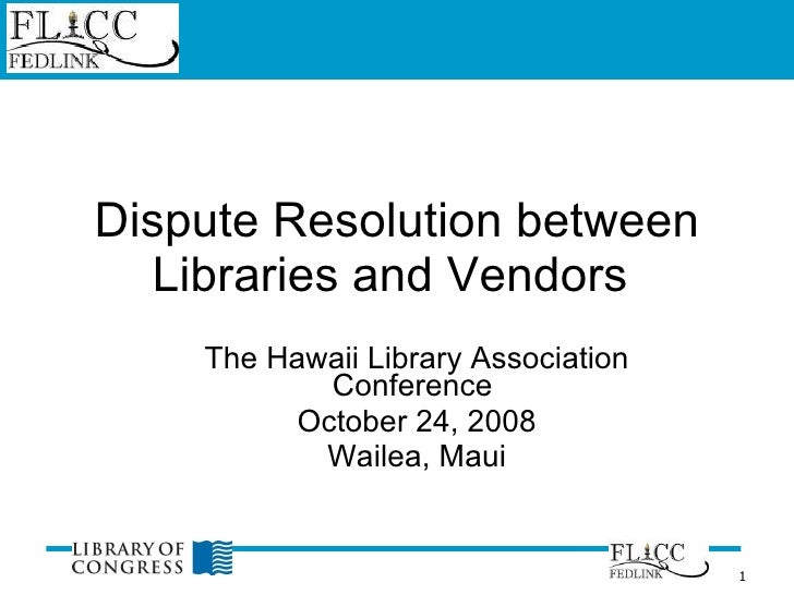Dispute Resolution between Libraries and Vendors  The Hawaii Library Association Conference  October 24, 2008 Wailea, Maui