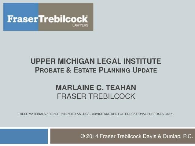 UPPER MICHIGAN LEGAL INSTITUTE PROBATE & ESTATE PLANNING UPDATE MARLAINE C. TEAHAN FRASER TREBILCOCK THESE MATERIALS ARE N...