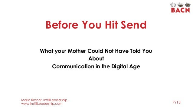 """Before You Hit Send """" What your Mother Could Not Have Told You About Communication in the Digital Age 7/13 Marla Rosner, I..."""