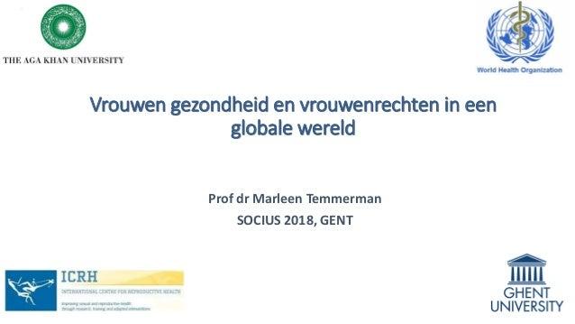 Vrouwen gezondheid en vrouwenrechten in een globale wereld Prof dr Marleen Temmerman SOCIUS 2018, GENT