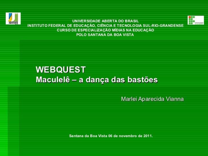 WEBQUEST Maculelê – a dança das bastões  Marlei Aparecida Vianna   UNIVERSIDADE ABERTA DO BRASIL INSTITUTO FEDERAL DE EDUC...