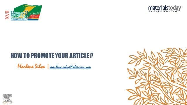 HOW TO PROMOTE YOUR ARTICLE ? Marlene Silva |marlene.silva@elsevier.com