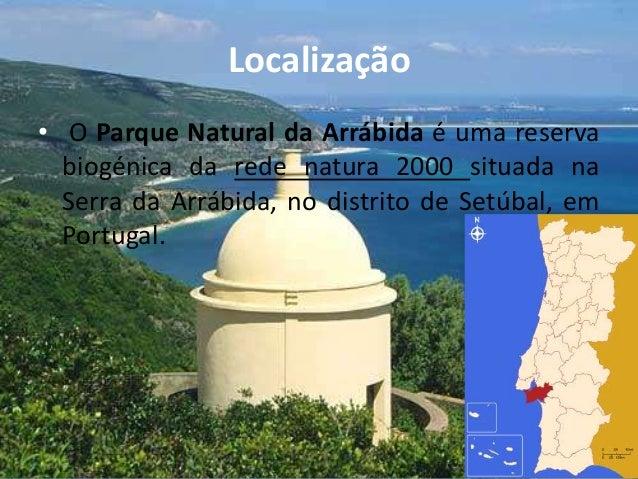Localização• O Parque Natural da Arrábida é uma reservabiogénica da rede natura 2000 situada naSerra da Arrábida, no distr...