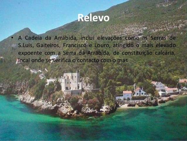 Relevo• A Cadeia da Arrábida, inclui elevações como as Serras deS.Luis, Gaiteiros, Francisco e Louro, atingido o mais elev...