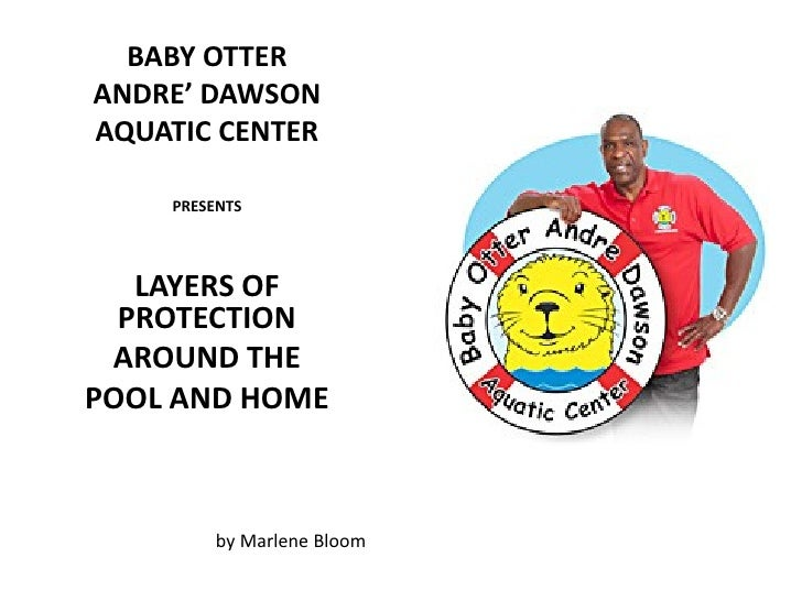 BABY OTTERANDRE' DAWSONAQUATIC CENTER    PRESENTS   LAYERS OF  PROTECTION AROUND THEPOOL AND HOME        by Marlene Bloom