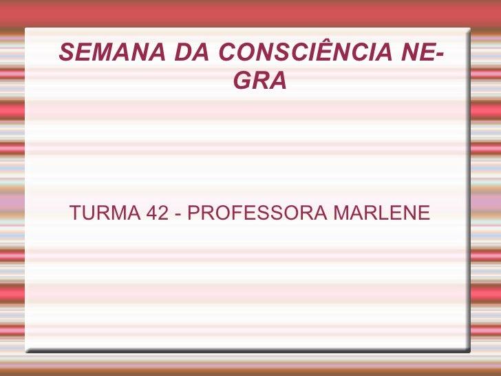 SEMANA DA CONSCIÊNCIA NEGRA TURMA 42 - PROFESSORA MARLENE