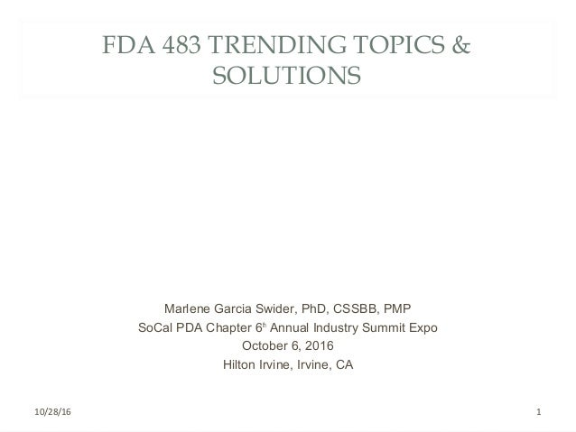 FDA 483 TRENDING TOPICS & SOLUTIONS Marlene Garcia Swider, PhD, CSSBB, PMP SoCal PDA Chapter 6th Annual Industry Summit Ex...