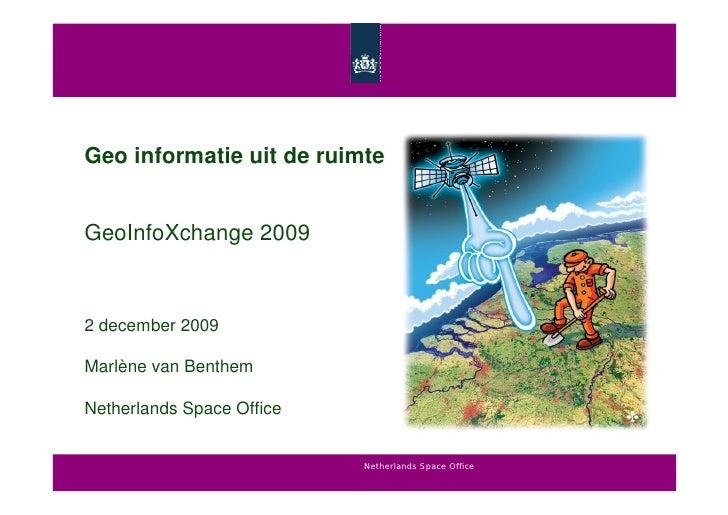 Geo informatie uit de ruimte   GeoInfoXchange 2009    2 december 2009  Marlène van Benthem  Netherlands Space Office      ...