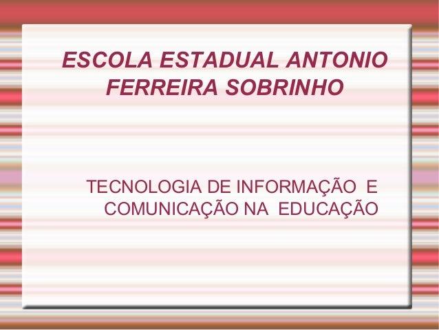ESCOLA ESTADUAL ANTONIO  FERREIRA SOBRINHO  TECNOLOGIA DE INFORMAÇÃO E  COMUNICAÇÃO NA EDUCAÇÃO