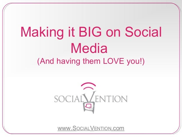 Making it BIG on Social Media (And having them LOVE you!)  www.SOCIALVENTION.com