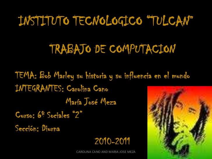 """INSTITUTO TECNOLOGICO """"TULCAN""""<br />TRABAJO DE COMPUTACION<br />TEMA: Bob Marley su historia y su influencia en el mundo<b..."""