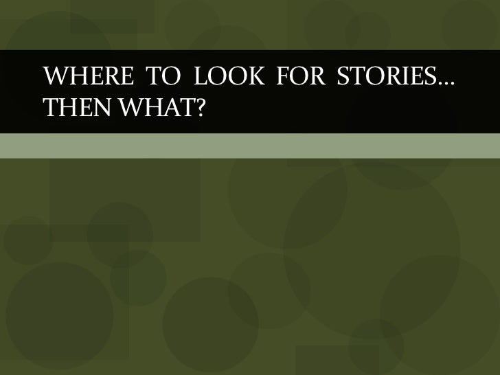 WHERE  TO  LOOK  FOR  STORIES… THEN WHAT?<br />