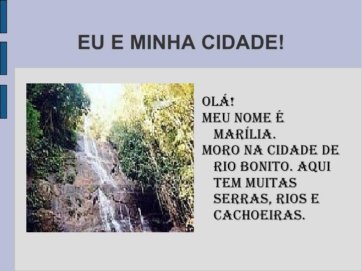 EU E MINHA CIDADE! <ul>Olá!  MEU NOME É MARÍLIA. Moro na cidade de Rio Bonito. aqui tem muitas serras, rios e cachoeiraS. ...