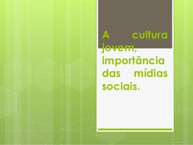 A cultura jovem, importância das mídias sociais.