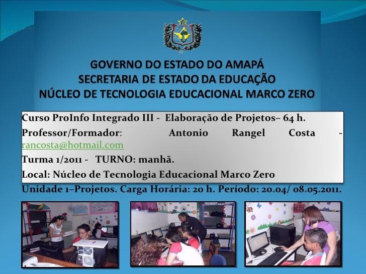 Curso ProInfo Integrado III -  Elaboração de Projetos– 64 h. Professor/Formador :  Antonio Rangel Costa -   [email_address...
