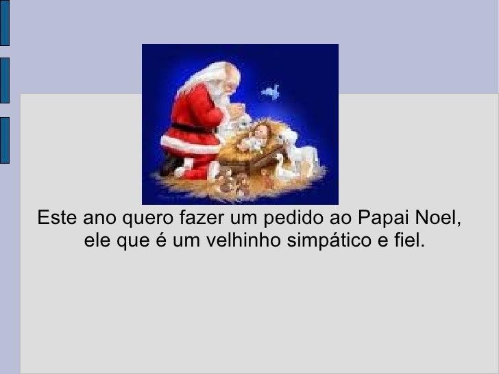 Este ano quero fazer um pedido ao Papai Noel, ele que é um velhinho simpático e fiel.