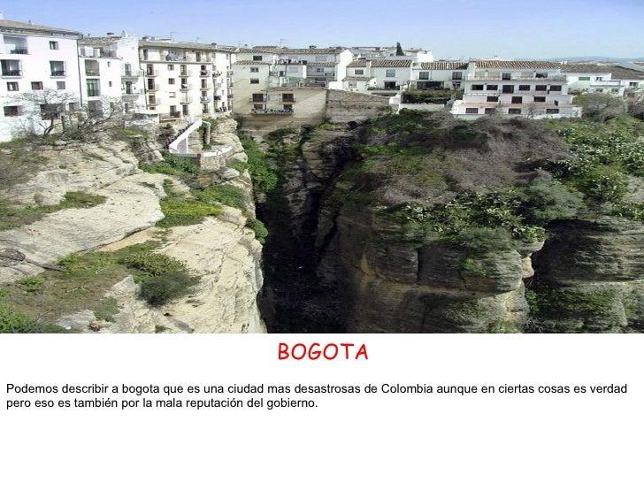BOGOTA Podemos describir a bogota que es una ciudad mas desastrosas de Colombia aunque en ciertas cosas es verdad pero eso...