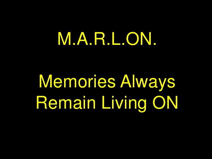 M.A.R.L.ON.<br />Memories Always Remain Living ON<br />