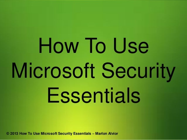 How To Use Microsoft Security Essentials © 2013 How To Use Microsoft Security Essentials – Marlon Alvior