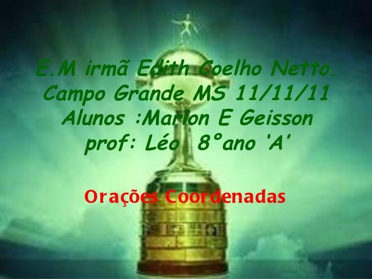 E.M irmã Edith Coelho Netto. Campo Grande MS 11/11/11 Alunos :Marlon E Geisson prof: Léo  8°ano 'A' Orações Coordenadas