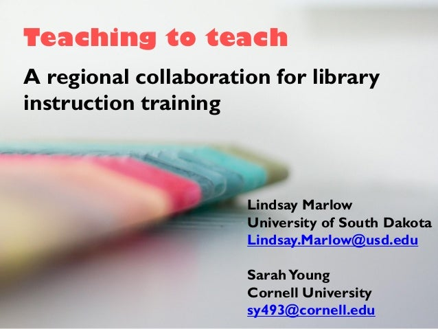 Teaching to teach A regional collaboration for library instruction training Lindsay Marlow University of South Dakota Lind...