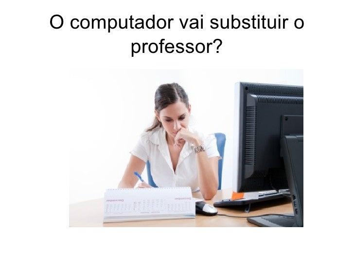 O computador vai substituir o       professor?