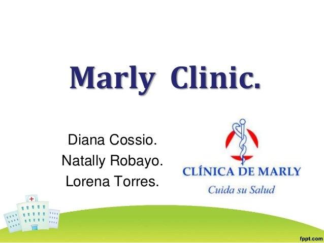 Marly Clinic. Diana Cossio. Natally Robayo. Lorena Torres.